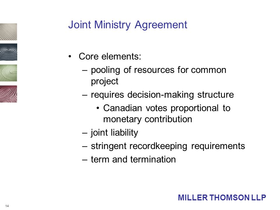 14 MILLER THOMSON LLP Joint Ministry Agreement Core elements: –pooling of resources for common project –requires decision-making structure Canadian votes proportional to monetary contribution –joint liability –stringent recordkeeping requirements –term and termination
