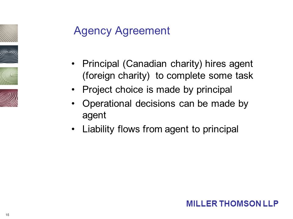 16 MILLER THOMSON LLP Agency Agreement Principal (Canadian charity) hires agent (foreign charity) to complete some task Project choice is made by principal Operational decisions can be made by agent Liability flows from agent to principal