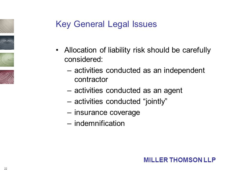 22 Key General Legal Issues Allocation of liability risk should be carefully considered: –activities conducted as an independent contractor –activities conducted as an agent –activities conducted jointly –insurance coverage –indemnification MILLER THOMSON LLP