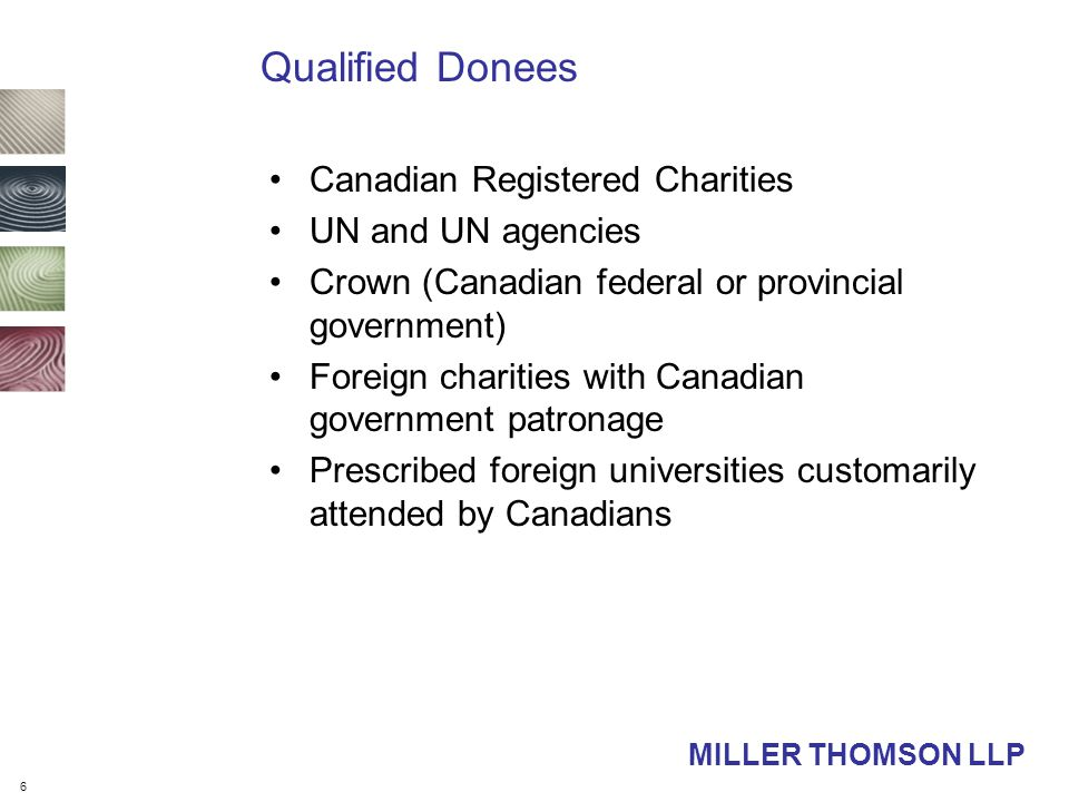 6 MILLER THOMSON LLP Qualified Donees Canadian Registered Charities UN and UN agencies Crown (Canadian federal or provincial government) Foreign charities with Canadian government patronage Prescribed foreign universities customarily attended by Canadians