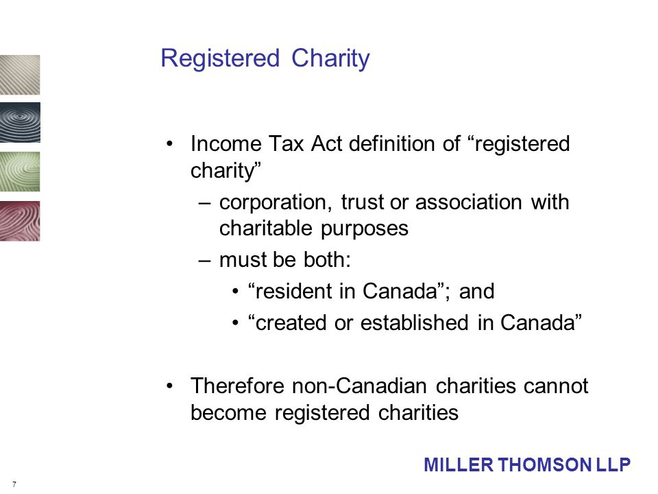 7 MILLER THOMSON LLP Registered Charity Income Tax Act definition of registered charity –corporation, trust or association with charitable purposes –must be both: resident in Canada ; and created or established in Canada Therefore non-Canadian charities cannot become registered charities