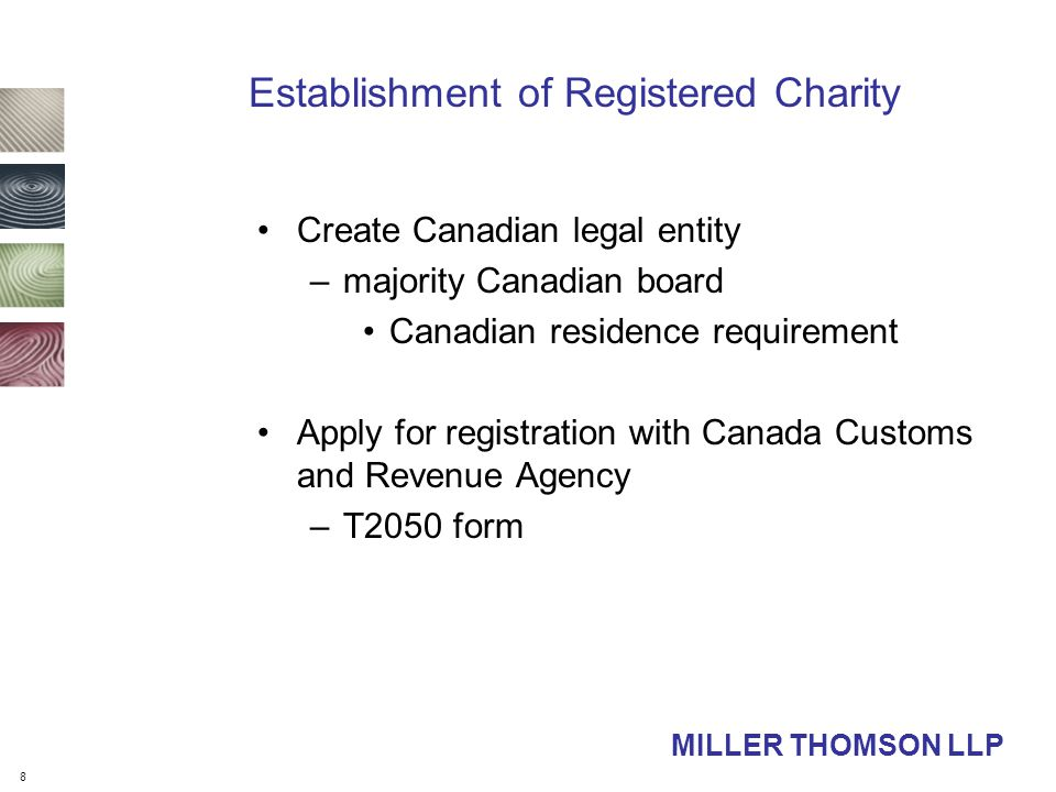 8 MILLER THOMSON LLP Establishment of Registered Charity Create Canadian legal entity –majority Canadian board Canadian residence requirement Apply for registration with Canada Customs and Revenue Agency –T2050 form