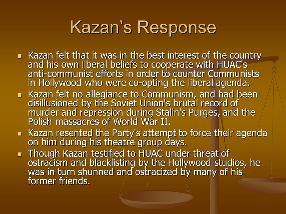 Kazan's Response Kazan felt that it was in the best interest of the country and his own liberal beliefs to cooperate with HUAC s anti-communist efforts in order to counter Communists in Hollywood who were co-opting the liberal agenda.