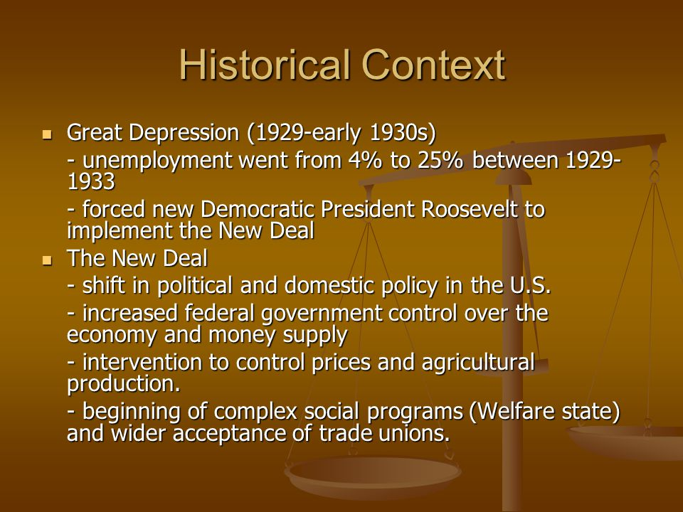 Historical Context Great Depression (1929-early 1930s) Great Depression (1929-early 1930s) - unemployment went from 4% to 25% between 1929- 1933 - forced new Democratic President Roosevelt to implement the New Deal The New Deal The New Deal - shift in political and domestic policy in the U.S.
