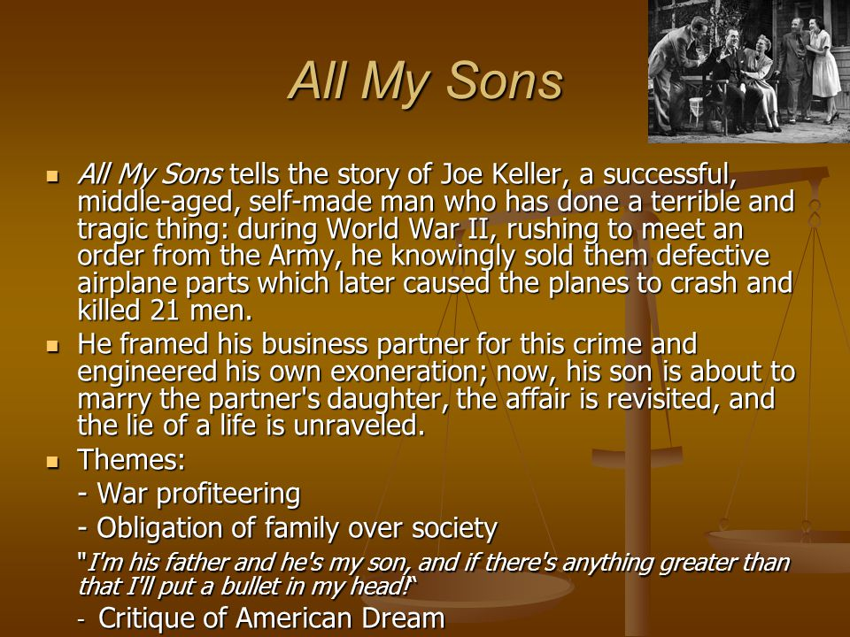 All My Sons All My Sons tells the story of Joe Keller, a successful, middle-aged, self-made man who has done a terrible and tragic thing: during World War II, rushing to meet an order from the Army, he knowingly sold them defective airplane parts which later caused the planes to crash and killed 21 men.