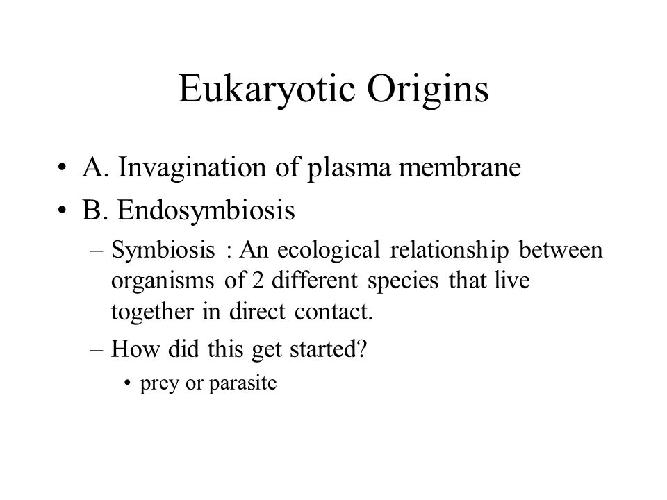 Eukaryotic Origins A. Invagination of plasma membrane B. Endosymbiosis –Symbiosis : An ecological relationship between organisms of 2 different specie