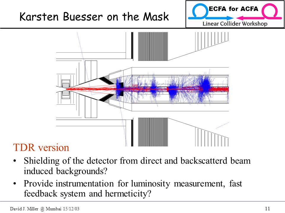 David J. Miller @ Mumbai 15/12/03 ECFA for ACFA 11 Karsten Buesser on the Mask TDR version Shielding of the detector from direct and backscatterd beam