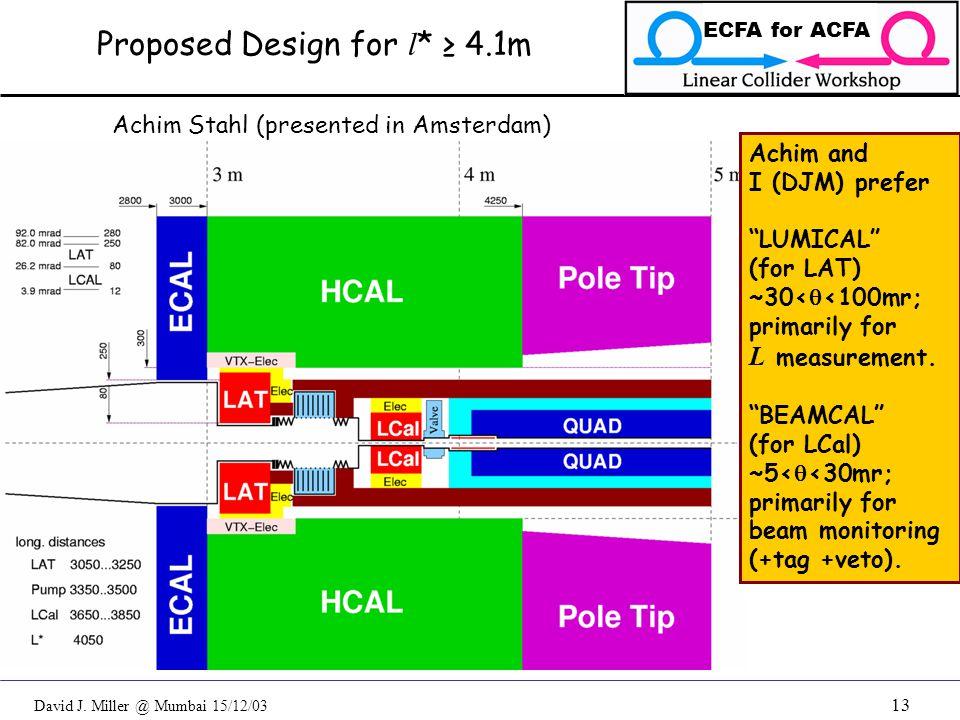 "David J. Miller @ Mumbai 15/12/03 ECFA for ACFA 13 Proposed Design for l * ≥ 4.1m Achim Stahl (presented in Amsterdam) Achim and I (DJM) prefer ""LUMIC"