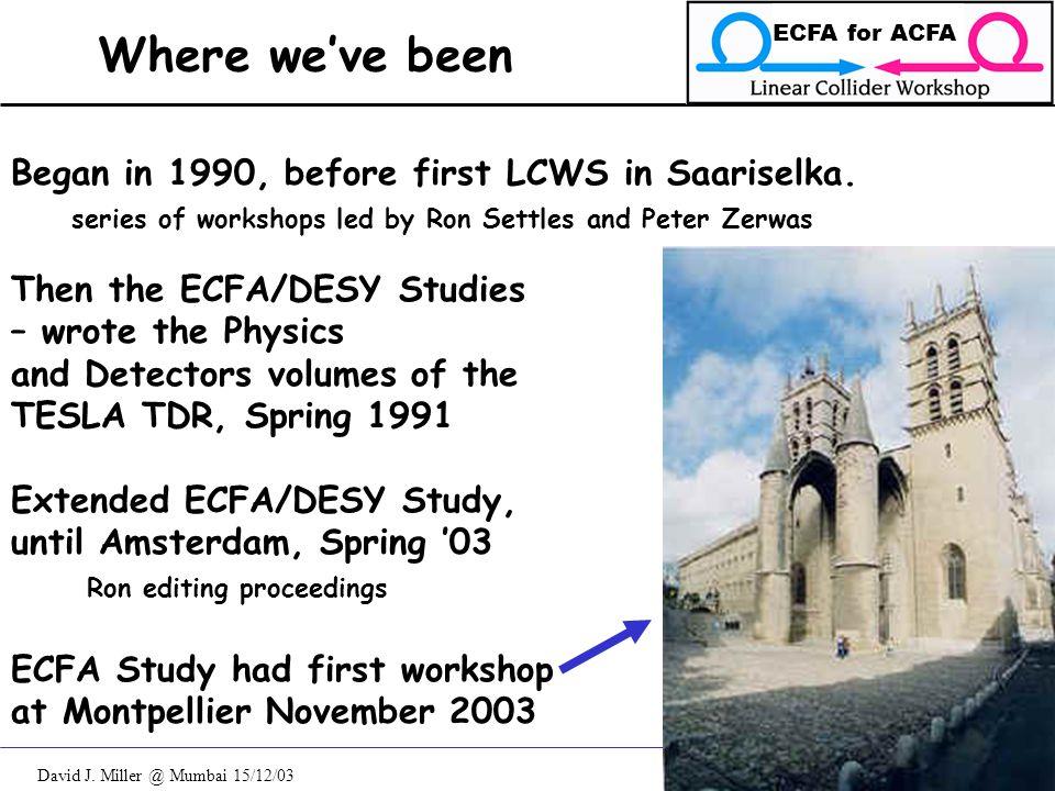 David J. Miller @ Mumbai 15/12/03 ECFA for ACFA 2 Where we've been Began in 1990, before first LCWS in Saariselka. series of workshops led by Ron Sett