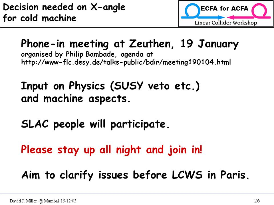 David J. Miller @ Mumbai 15/12/03 ECFA for ACFA 26 Decision needed on X-angle for cold machine Phone-in meeting at Zeuthen, 19 January organised by Ph