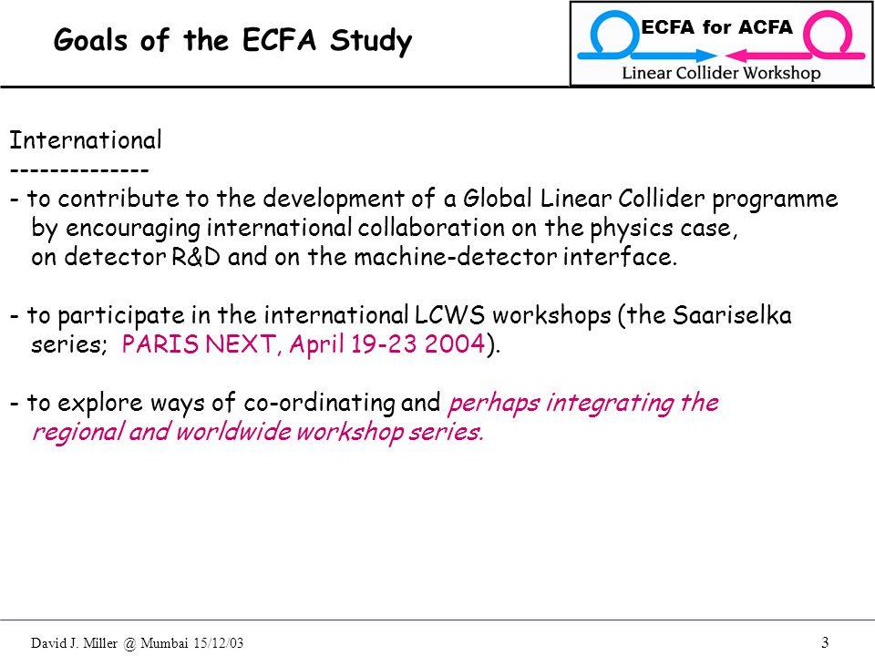 David J. Miller @ Mumbai 15/12/03 ECFA for ACFA 3 Goals of the ECFA Study International -------------- - to contribute to the development of a Global