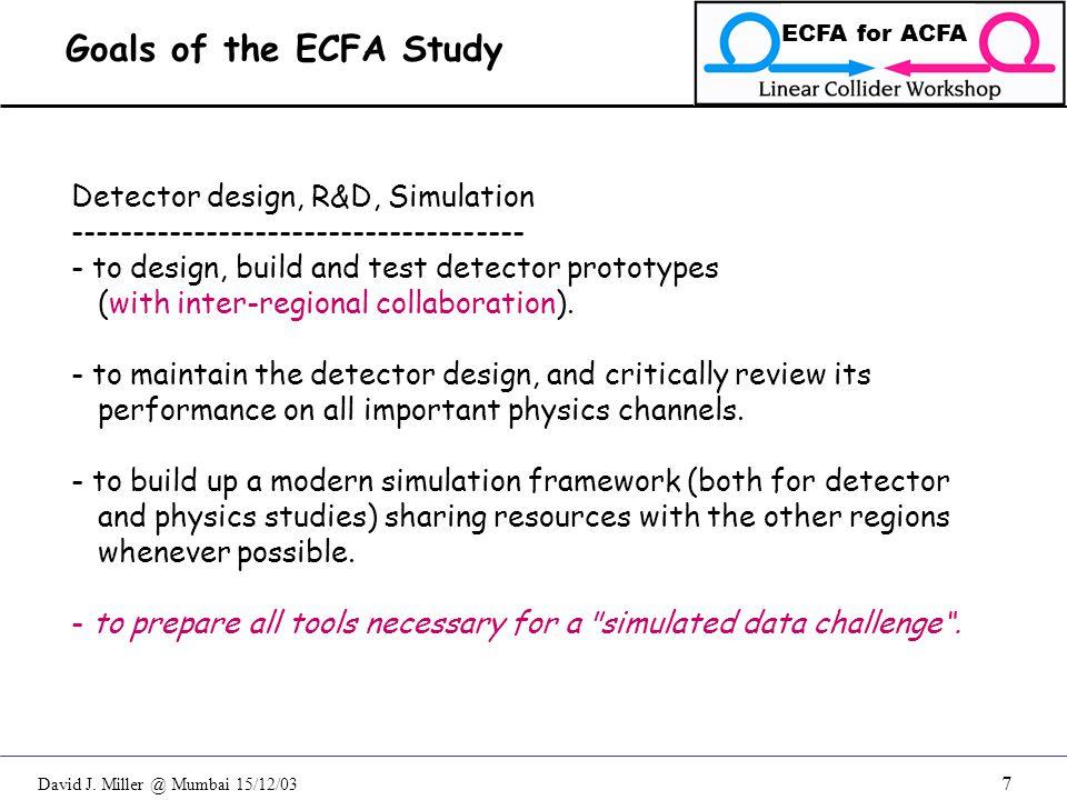 David J. Miller @ Mumbai 15/12/03 ECFA for ACFA 7 Detector design, R&D, Simulation ------------------------------------- - to design, build and test d