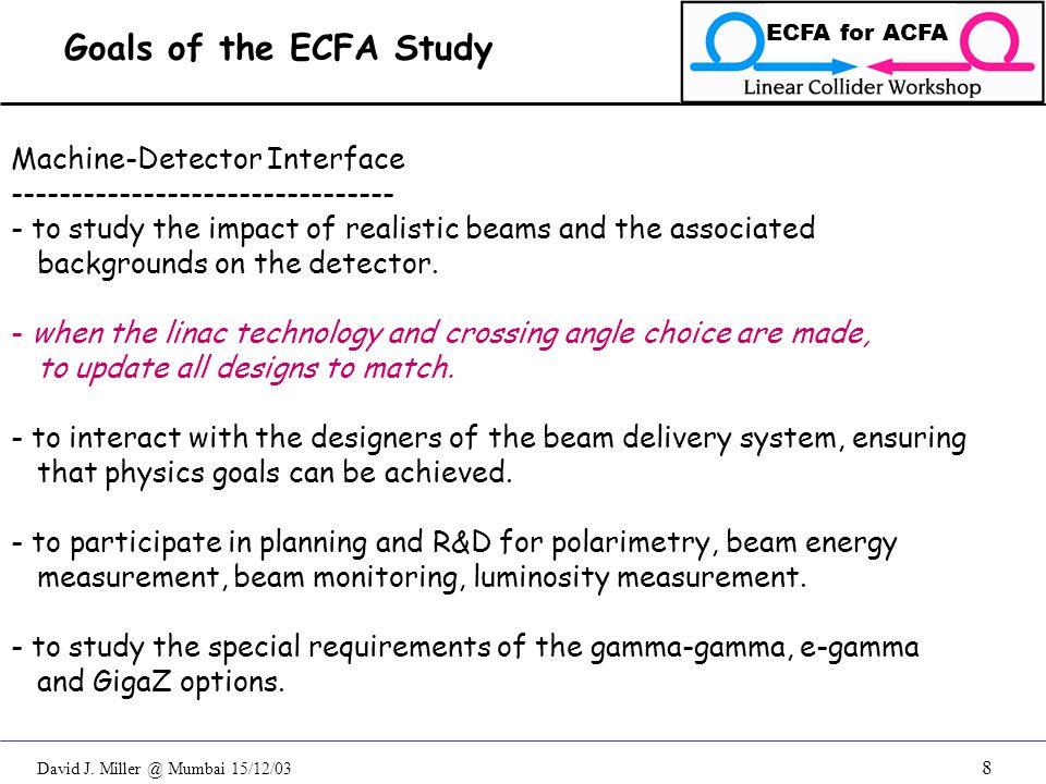 David J. Miller @ Mumbai 15/12/03 ECFA for ACFA 8 Machine-Detector Interface -------------------------------- - to study the impact of realistic beams