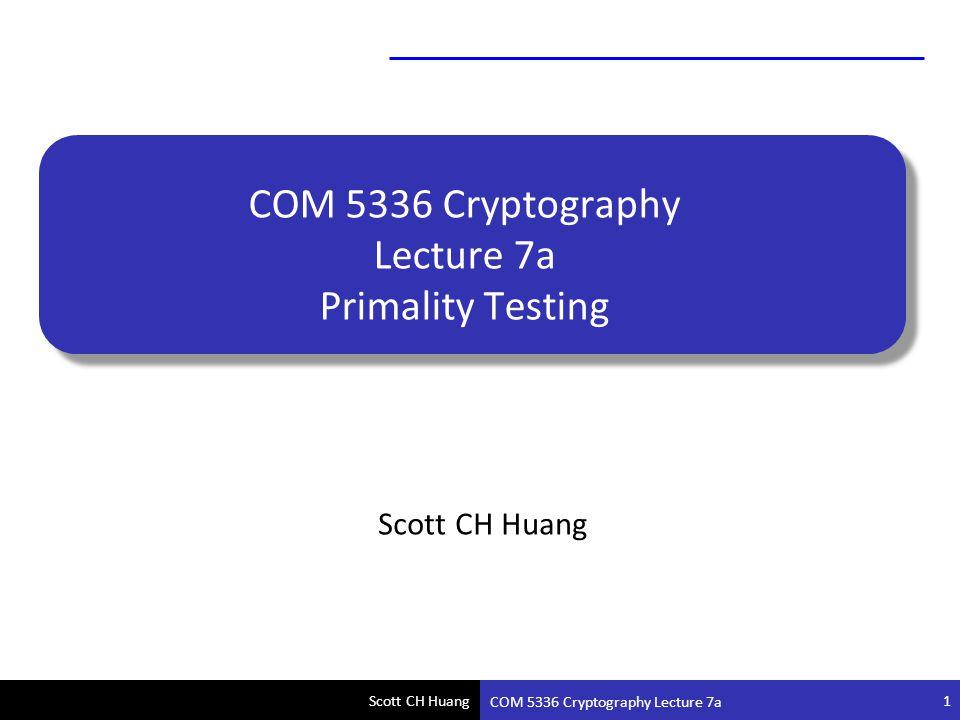Scott CH Huang COM 5336 Cryptography Lecture 7a COM 5336 Cryptography Lecture 7a Primality Testing Scott CH Huang 1