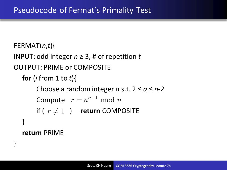 Scott CH Huang Pseudocode of Fermat's Primality Test FERMAT(n,t){ INPUT: odd integer n ≥ 3, # of repetition t OUTPUT: PRIME or COMPOSITE for (i from 1