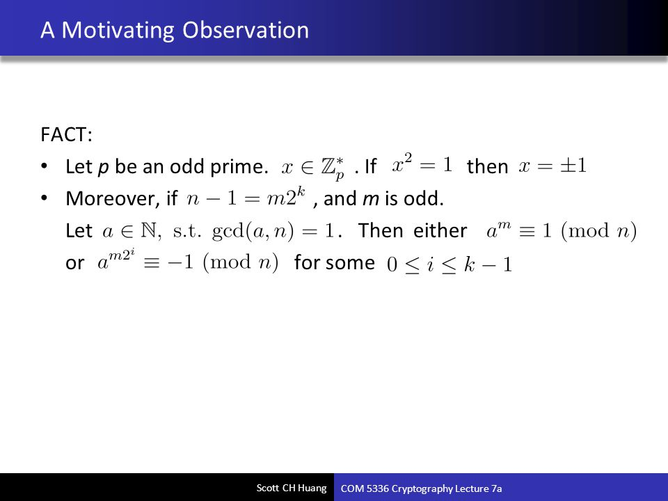 Scott CH Huang A Motivating Observation FACT: Let p be an odd prime.. If then Moreover, if, and m is odd. Let. Then either or for some COM 5336 Crypto