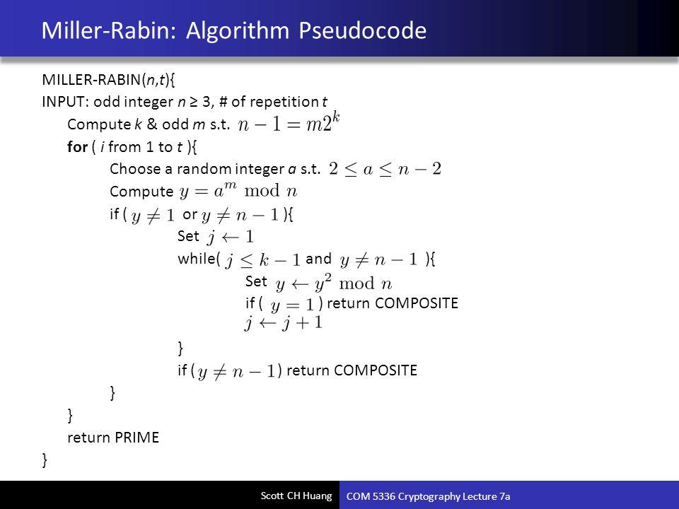 Scott CH Huang Miller-Rabin: Algorithm Pseudocode MILLER-RABIN(n,t){ INPUT: odd integer n ≥ 3, # of repetition t Compute k & odd m s.t. for ( i from 1