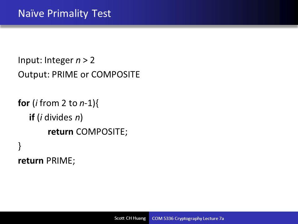 Scott CH Huang Naïve Primality Test Input: Integer n > 2 Output: PRIME or COMPOSITE for (i from 2 to n-1){ if (i divides n) return COMPOSITE; } return