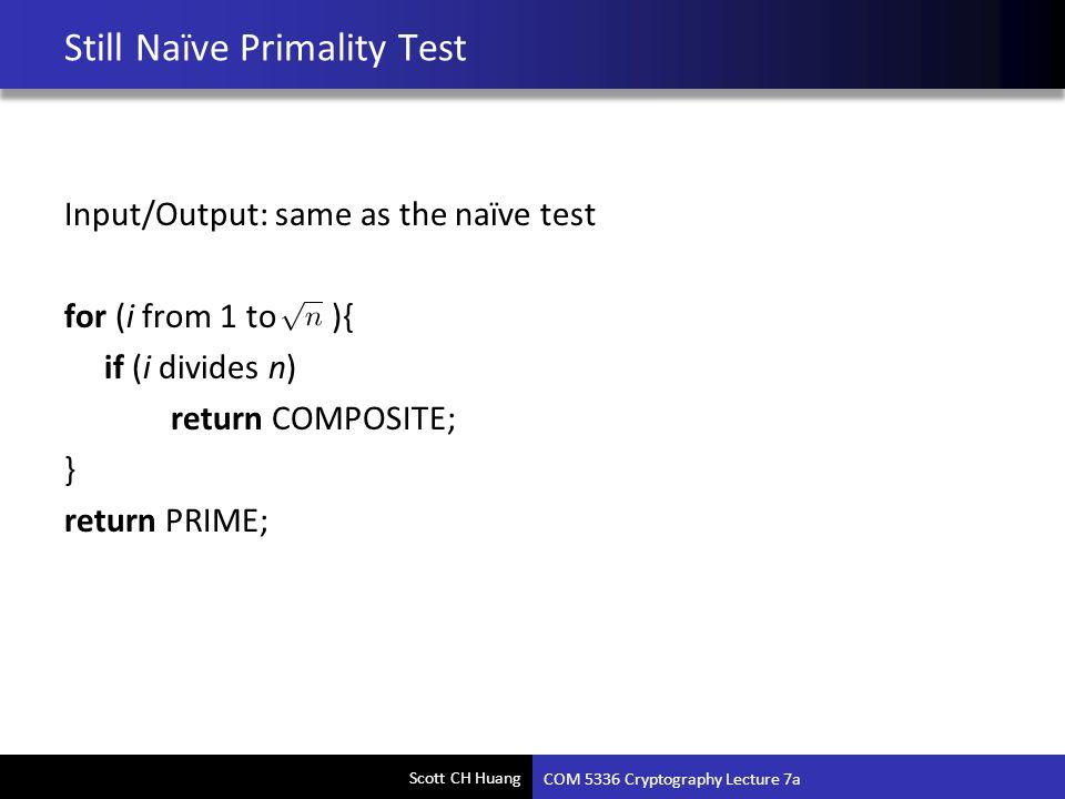 Scott CH Huang Still Naïve Primality Test Input/Output: same as the naïve test for (i from 1 to ){ if (i divides n) return COMPOSITE; } return PRIME;