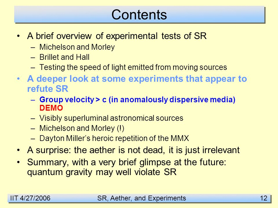 IIT 4/27/2006 SR, Aether, and Experiments 12 Contents A brief overview of experimental tests of SR –Michelson and Morley –Brillet and Hall –Testing the speed of light emitted from moving sources A deeper look at some experiments that appear to refute SR –Group velocity > c (in anomalously dispersive media) DEMO –Visibly superluminal astronomical sources –Michelson and Morley (!) –Dayton Miller's heroic repetition of the MMX A surprise: the aether is not dead, it is just irrelevant Summary, with a very brief glimpse at the future: quantum gravity may well violate SR