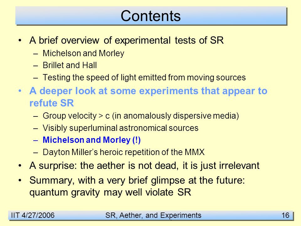 IIT 4/27/2006 SR, Aether, and Experiments 16 Contents A brief overview of experimental tests of SR –Michelson and Morley –Brillet and Hall –Testing the speed of light emitted from moving sources A deeper look at some experiments that appear to refute SR –Group velocity > c (in anomalously dispersive media) –Visibly superluminal astronomical sources –Michelson and Morley (!) –Dayton Miller's heroic repetition of the MMX A surprise: the aether is not dead, it is just irrelevant Summary, with a very brief glimpse at the future: quantum gravity may well violate SR