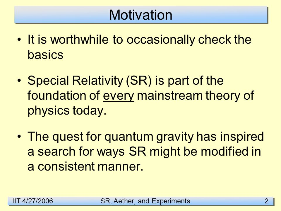 IIT 4/27/2006 SR, Aether, and Experiments 2 Motivation It is worthwhile to occasionally check the basics Special Relativity (SR) is part of the foundation of every mainstream theory of physics today.