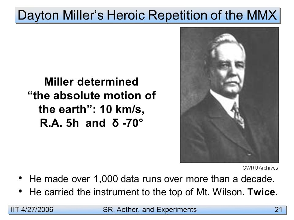 IIT 4/27/2006 SR, Aether, and Experiments 21 Dayton Miller's Heroic Repetition of the MMX He made over 1,000 data runs over more than a decade.
