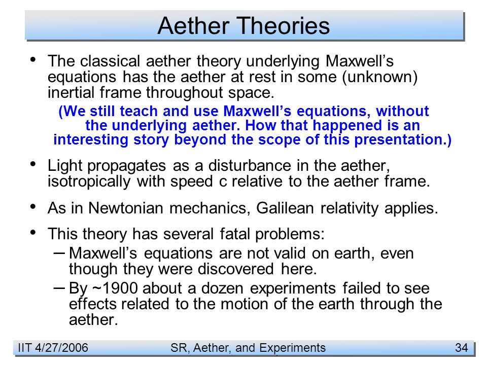 IIT 4/27/2006 SR, Aether, and Experiments 34 Aether Theories The classical aether theory underlying Maxwell's equations has the aether at rest in some (unknown) inertial frame throughout space.