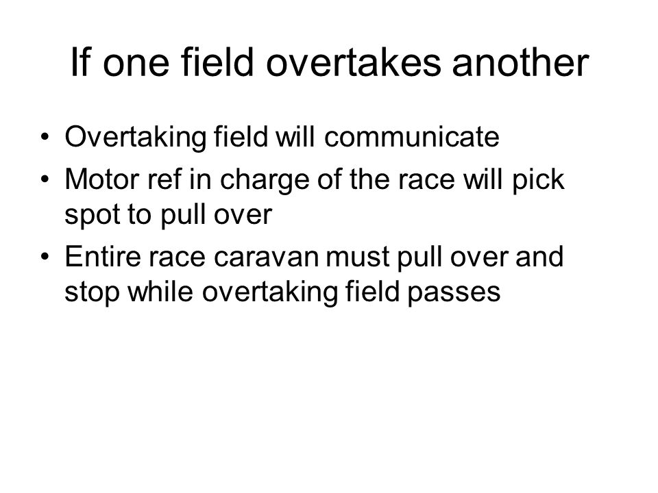 If one field overtakes another Overtaking field will communicate Motor ref in charge of the race will pick spot to pull over Entire race caravan must pull over and stop while overtaking field passes