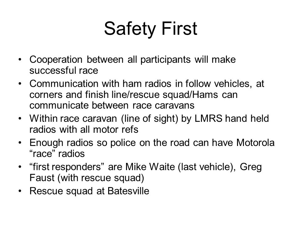 Safety First Cooperation between all participants will make successful race Communication with ham radios in follow vehicles, at corners and finish line/rescue squad/Hams can communicate between race caravans Within race caravan (line of sight) by LMRS hand held radios with all motor refs Enough radios so police on the road can have Motorola race radios first responders are Mike Waite (last vehicle), Greg Faust (with rescue squad) Rescue squad at Batesville