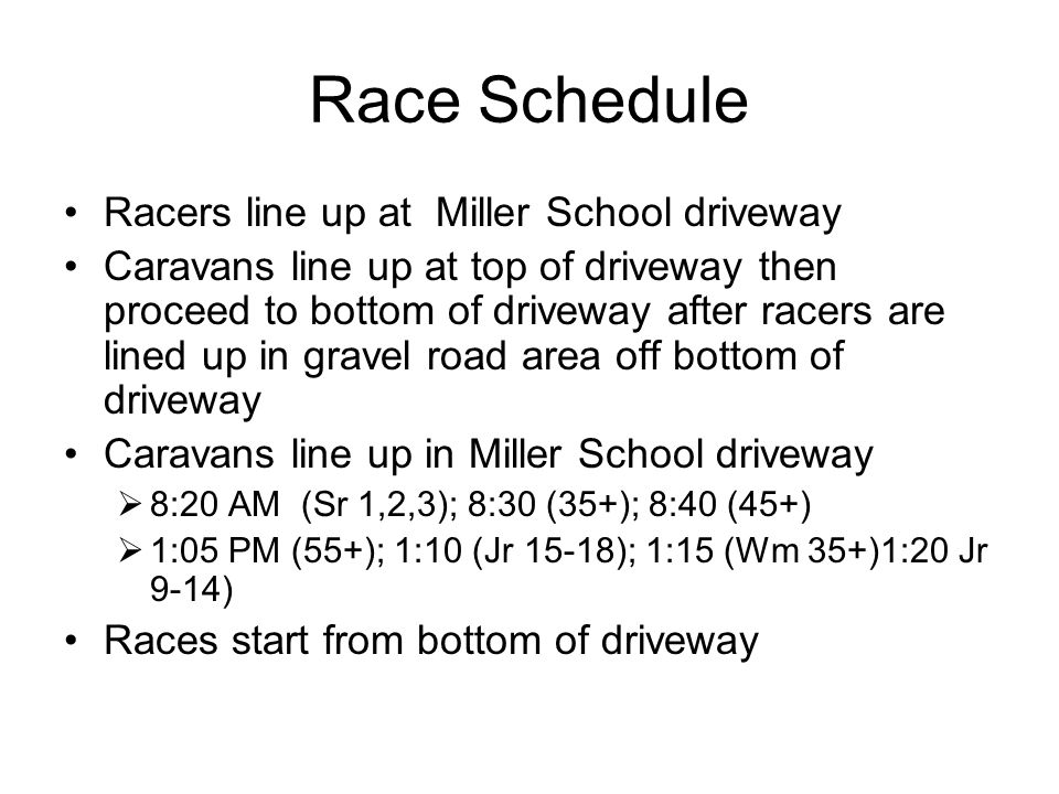 Race Schedule Racers line up at Miller School driveway Caravans line up at top of driveway then proceed to bottom of driveway after racers are lined up in gravel road area off bottom of driveway Caravans line up in Miller School driveway  8:20 AM (Sr 1,2,3); 8:30 (35+); 8:40 (45+)  1:05 PM (55+); 1:10 (Jr 15-18); 1:15 (Wm 35+)1:20 Jr 9-14) Races start from bottom of driveway