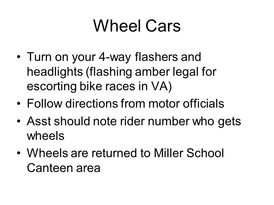 Wheel Cars Turn on your 4-way flashers and headlights (flashing amber legal for escorting bike races in VA) Follow directions from motor officials Ass