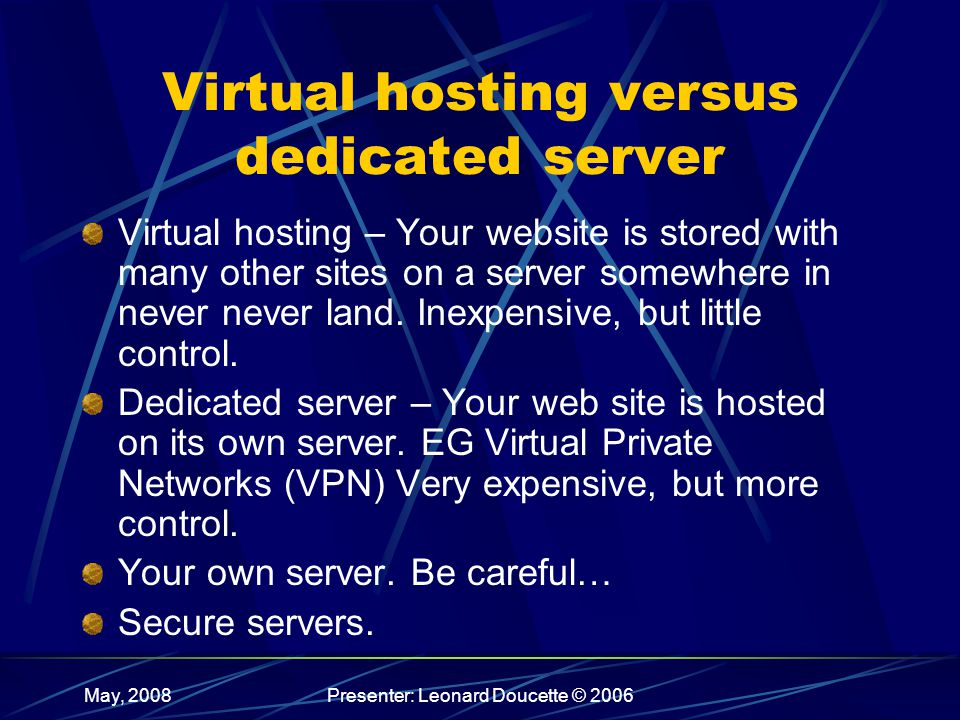 May, 2008Presenter: Leonard Doucette © 2006 Virtual hosting versus dedicated server Virtual hosting – Your website is stored with many other sites on a server somewhere in never never land.