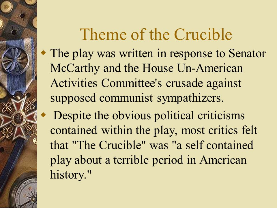 Theme of the Crucible  The play was written in response to Senator McCarthy and the House Un-American Activities Committee s crusade against supposed communist sympathizers.