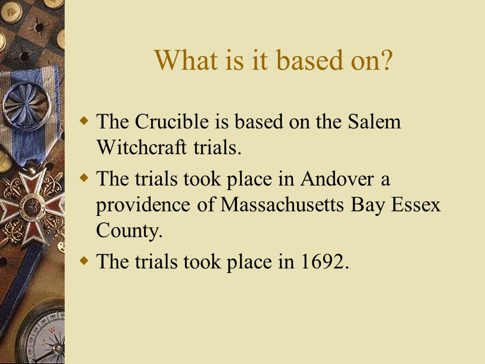 What is it based on. The Crucible is based on the Salem Witchcraft trials.