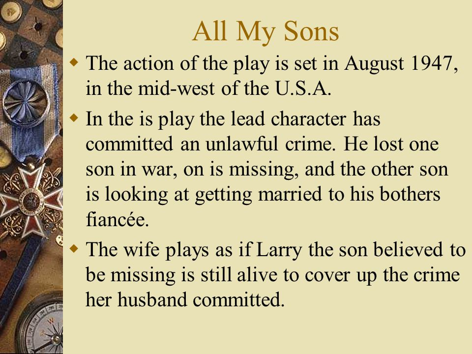 All My Sons  The action of the play is set in August 1947, in the mid-west of the U.S.A.