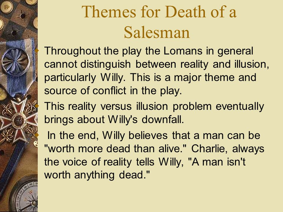 Themes for Death of a Salesman  Throughout the play the Lomans in general cannot distinguish between reality and illusion, particularly Willy.