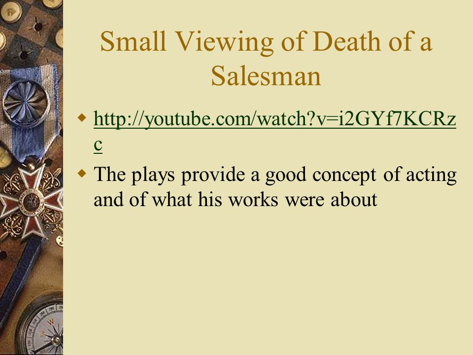 Small Viewing of Death of a Salesman  http://youtube.com/watch?v=i2GYf7KCRz c http://youtube.com/watch?v=i2GYf7KCRz c  The plays provide a good concept of acting and of what his works were about