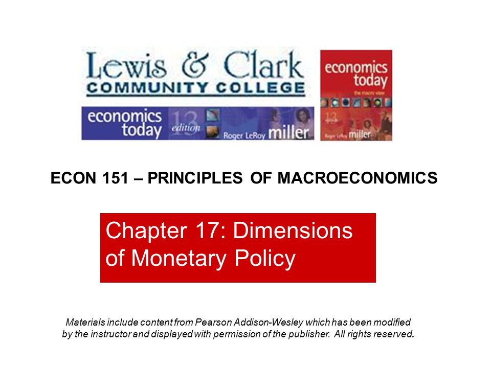 Chapter 17: Dimensions of Monetary Policy ECON 151 – PRINCIPLES OF MACROECONOMICS Materials include content from Pearson Addison-Wesley which has been