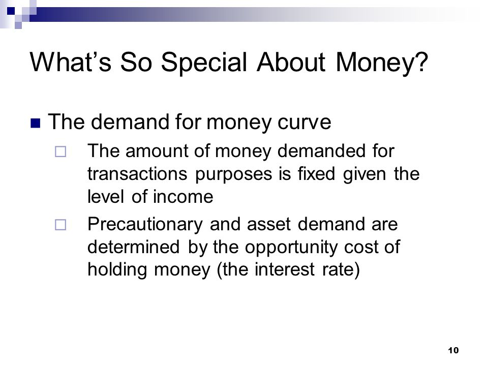 10 The demand for money curve  The amount of money demanded for transactions purposes is fixed given the level of income  Precautionary and asset demand are determined by the opportunity cost of holding money (the interest rate) What's So Special About Money