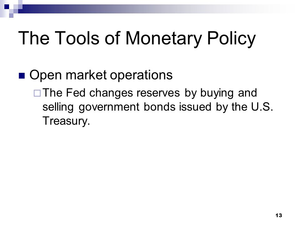 13 Open market operations  The Fed changes reserves by buying and selling government bonds issued by the U.S. Treasury. The Tools of Monetary Policy