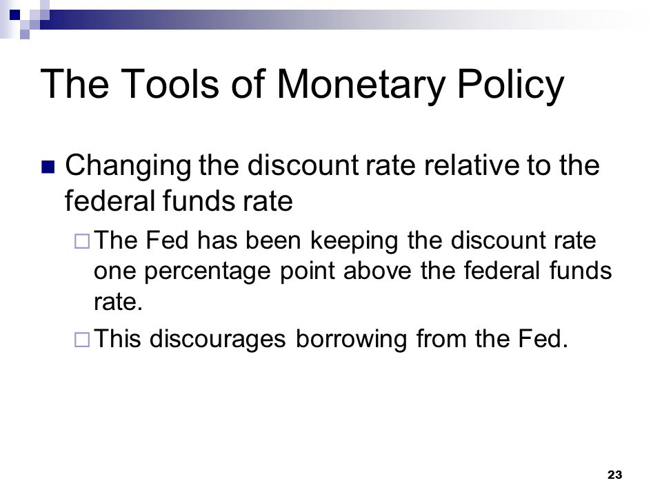 23 The Tools of Monetary Policy Changing the discount rate relative to the federal funds rate  The Fed has been keeping the discount rate one percent