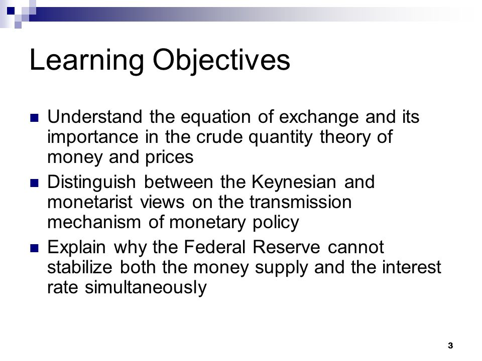 3 Learning Objectives Understand the equation of exchange and its importance in the crude quantity theory of money and prices Distinguish between the Keynesian and monetarist views on the transmission mechanism of monetary policy Explain why the Federal Reserve cannot stabilize both the money supply and the interest rate simultaneously