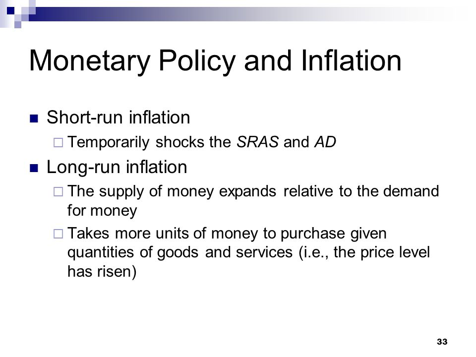 33 Short-run inflation  Temporarily shocks the SRAS and AD Long-run inflation  The supply of money expands relative to the demand for money  Takes more units of money to purchase given quantities of goods and services (i.e., the price level has risen) Monetary Policy and Inflation