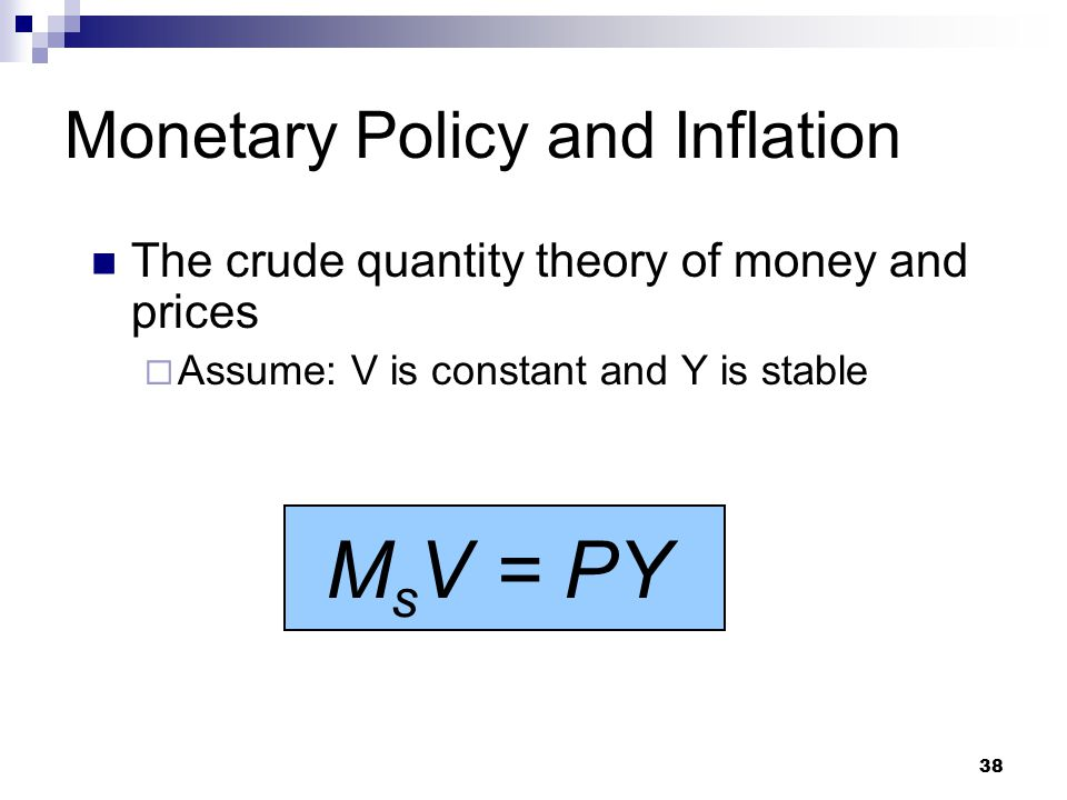 38 The crude quantity theory of money and prices  Assume: V is constant and Y is stable M s V = PY Monetary Policy and Inflation