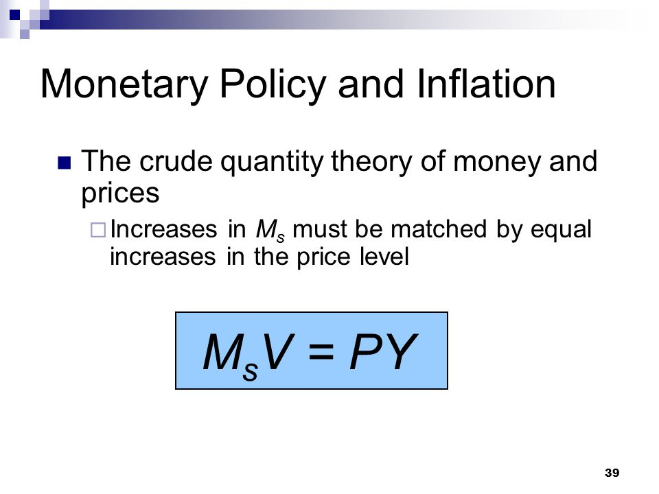 39 The crude quantity theory of money and prices  Increases in M s must be matched by equal increases in the price level Monetary Policy and Inflation M s V = PY