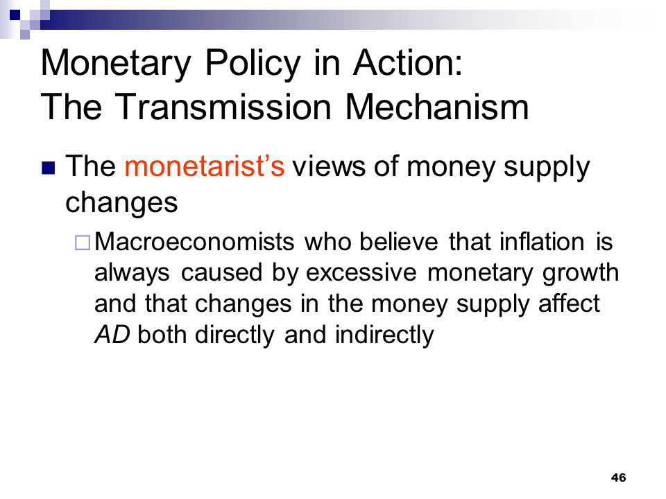 46 The monetarist's views of money supply changes  Macroeconomists who believe that inflation is always caused by excessive monetary growth and that