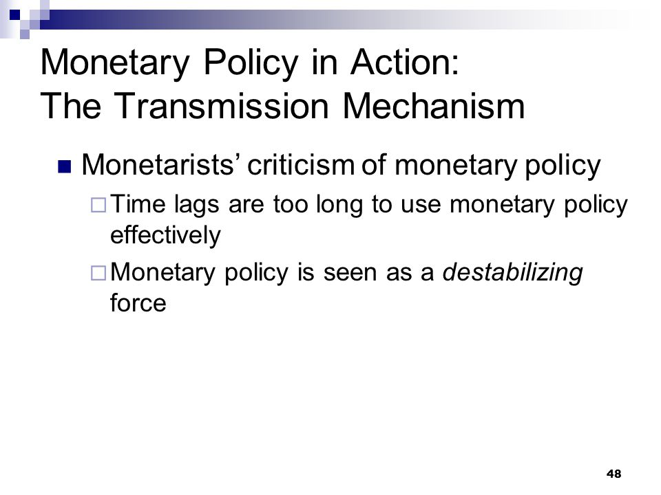 48 Monetarists' criticism of monetary policy  Time lags are too long to use monetary policy effectively  Monetary policy is seen as a destabilizing force Monetary Policy in Action: The Transmission Mechanism