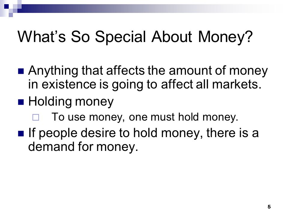 5 Anything that affects the amount of money in existence is going to affect all markets. Holding money  To use money, one must hold money. If people