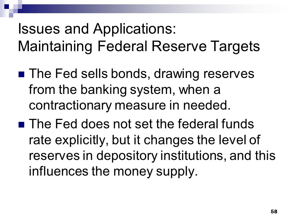 58 Issues and Applications: Maintaining Federal Reserve Targets The Fed sells bonds, drawing reserves from the banking system, when a contractionary m